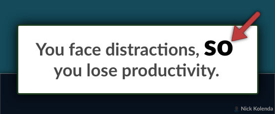 Example: You face distractions, SO you lose productivity
