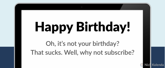 Happy Birthday! Oh, it's not your birthday? That sucks. Well, why not subscribe?